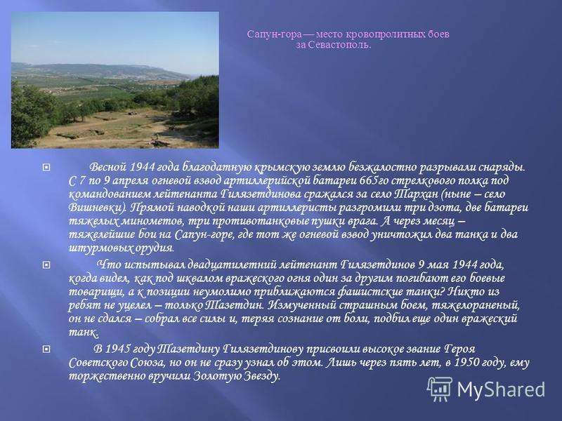 Сапун - гора место кровопролитных боев за Севастополь. Весной 1944 года благодатную крымскую землю безжалостно разрывали снаряды. С 7 по 9 апреля огневой взвод артиллерийской батареи 665го стрелкового полка под командованием лейтенанта Гилязетдинова