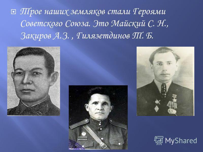 Трое наших земляков стали Героями Советского Союза. Это Майский С. Н., Закиров А.З., Гилязетдинов Т. Б.