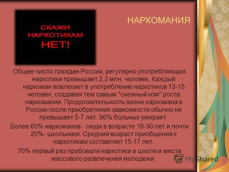 НАРКОМАНИЯ Общее число граждан России, регулярно употребляющих наркотики превышает 2,2 млн. человек. Каждый наркоман вовлекает в употребление наркотиков 13-15 человек, создавая тем самым