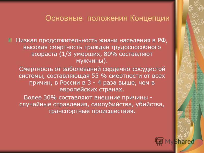 Основные положения Концепции Низкая продолжительность жизни населения в РФ, высокая смертность граждан трудоспособного возраста (1/3 умерших, 80% составляют мужчины). Смертность от заболеваний сердечно-сосудистой системы, составляющая 55 % смертности