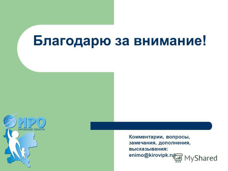 Комментарии, вопросы, замечания, дополнения, высказывания: enimo@kirovipk.ru Благодарю за внимание!