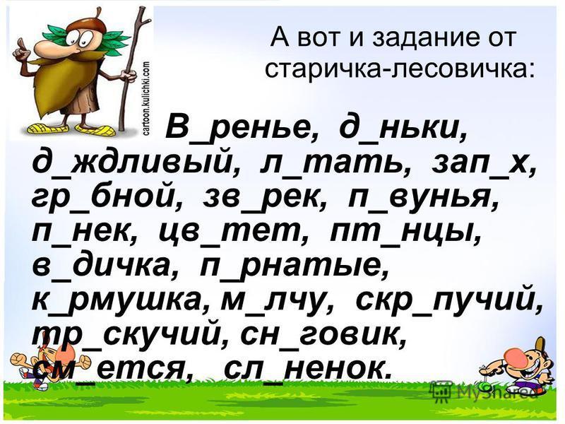 А вот и задание от старичка-лесовичка: В_ренье, д_ники, д_дождливый, л_тать, зап_х, гр_бной, зв_рек, п_кунья, п_не к, цв_тет, пт_танцы, в_дичка, п_рнатые, к_рмушка, м_луч, скр_паучий, тр_скучай, сн_новик, см_ется, сл_ненок.