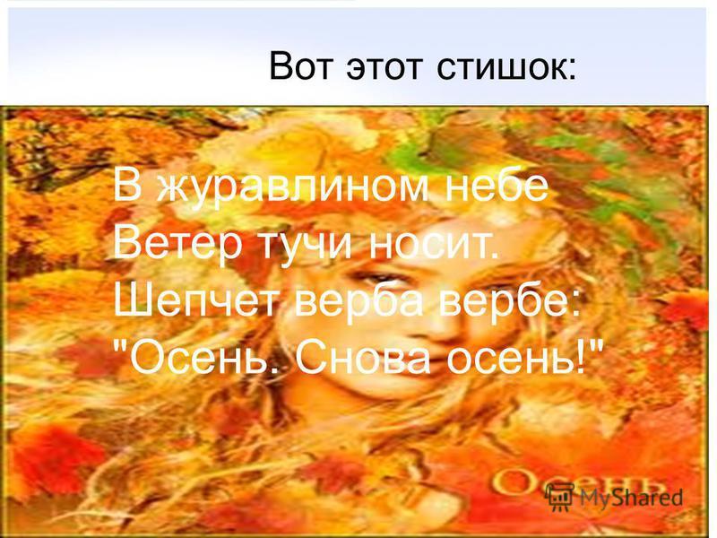 Вот этот стишок: В журавлином небе Ветер тучи носит. Шепчет верба вербе: Осень. Снова осень!