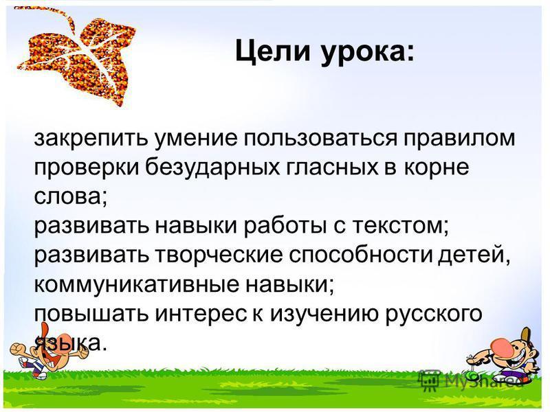 Цели урока: закрепить умение пользоваться правилом проверки безударных гласных в корне слова; развивать навыки работы с текстом; развивать творческие способности детей, коммуникативные навыки; повышать интерес к изучению русского языка.