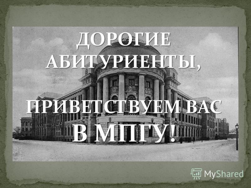 ДОРОГИЕ АБИТУРИЕНТЫ, ПРИВЕТСТВУЕМ ВАС В МПГУ!
