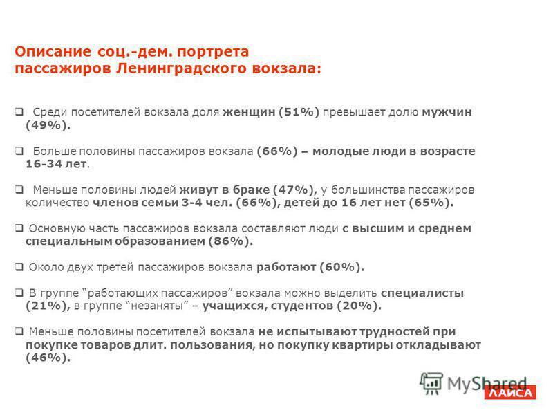 Описание соц.-дем. портрета пассажиров Ленинградского вокзала: Среди посетителей вокзала доля женщин (51%) превышает долю мужчин (49%). Больше половины пассажиров вокзала (66%) – молодые люди в возрасте 16-34 лет. Меньше половины людей живут в браке