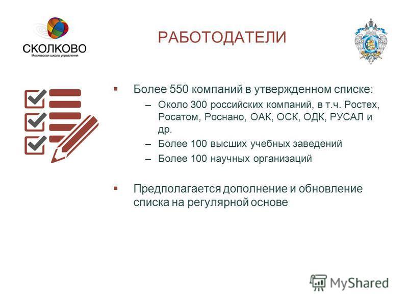 РАБОТОДАТЕЛИ Более 550 компаний в утвержденном списке: –Около 300 российских компаний, в т.ч. Ростех, Росатом, Роснано, ОАК, ОСК, ОДК, РУСАЛ и др. –Более 100 высших учебных заведений –Более 100 научных организаций Предполагается дополнение и обновлен