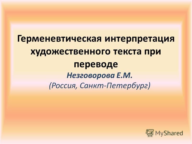 Герменевтическая интерпретация художественного текста при переводе Незговорова Е.М. (Россия, Санкт-Петербург)