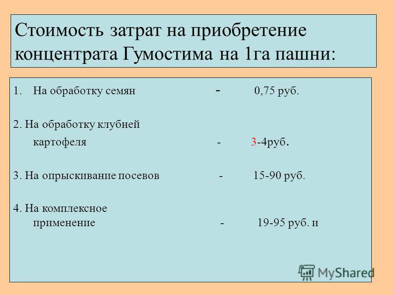 Стоимость затрат на приобретение концентрата Гумостима на 1 га пашни: 1. На обработку семян - 0,75 руб. 2. На обработку клубней картофеля - 3-4 руб. 3. На опрыскивание посевов - 15-90 руб. 4. На комплексное применение - 19-95 руб. и