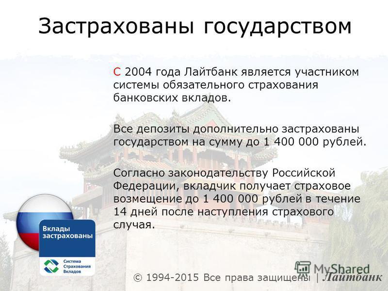 Застрахованы государством C 2004 года Лайтбанк является участником системы обязательного страхования банковских вкладов. Все депозиты дополнительно застрахованы государством на сумму до 1 400 000 рублей. Согласно законодательству Российской Федерации