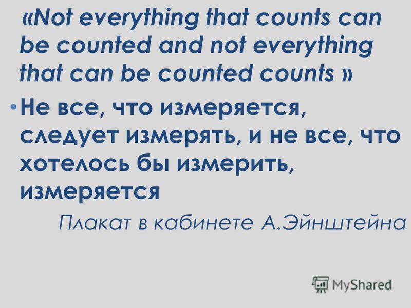«Not everything that counts can be counted and not everything that can be counted counts » Не все, что измеряется, следует измерять, и не все, что хотелось бы измерить, измеряется Плакат в кабинете А.Эйнштейна