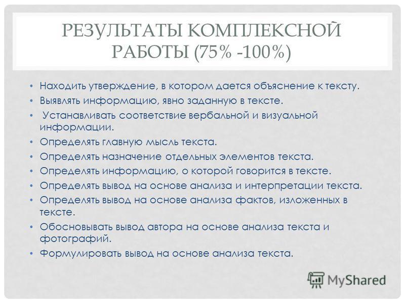 РЕЗУЛЬТАТЫ КОМПЛЕКСНОЙ РАБОТЫ (75% -100%) Находить утверждение, в котором дается объяснение к тексту. Выявлять информацию, явно заданную в тексте. Устанавливать соответствие вербальной и визуальной информации. Определять главную мысль текста. Определ