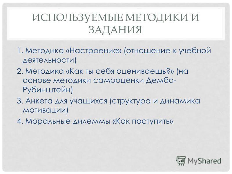 ИСПОЛЬЗУЕМЫЕ МЕТОДИКИ И ЗАДАНИЯ 1. Методика «Настроение» (отношение к учебной деятельности) 2. Методика «Как ты себя оцениваешь?» (на основе методики самооценки Дембо- Рубинштейн) 3. Анкета для учащихся (структура и динамика мотивации) 4. Моральные д