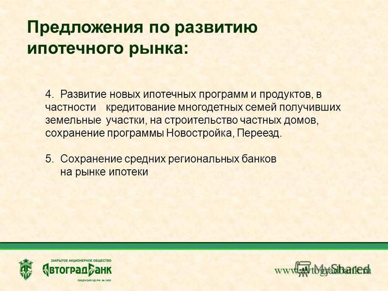 www.avtogradbank.ru Предложения по развитию ипотечного рынка: 4. Развитие новых ипотечных программ и продуктов, в частности кредитование многодетных семей получивших земельные участки, на строительство частных домов, сохранение программы Новостройка,