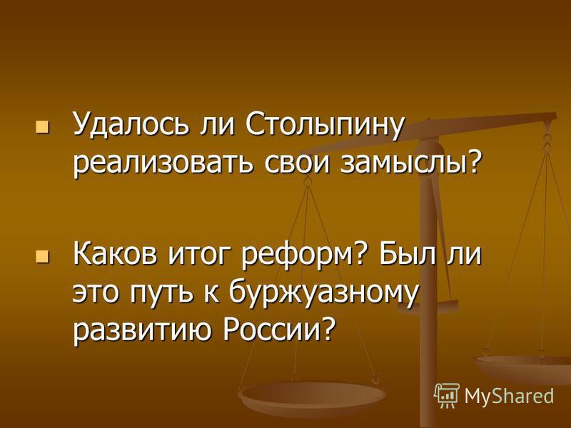 Удалось ли Столыпину реализовать свои замыслы? Удалось ли Столыпину реализовать свои замыслы? Каков итог реформ? Был ли это путь к буржуазному развитию России? Каков итог реформ? Был ли это путь к буржуазному развитию России?