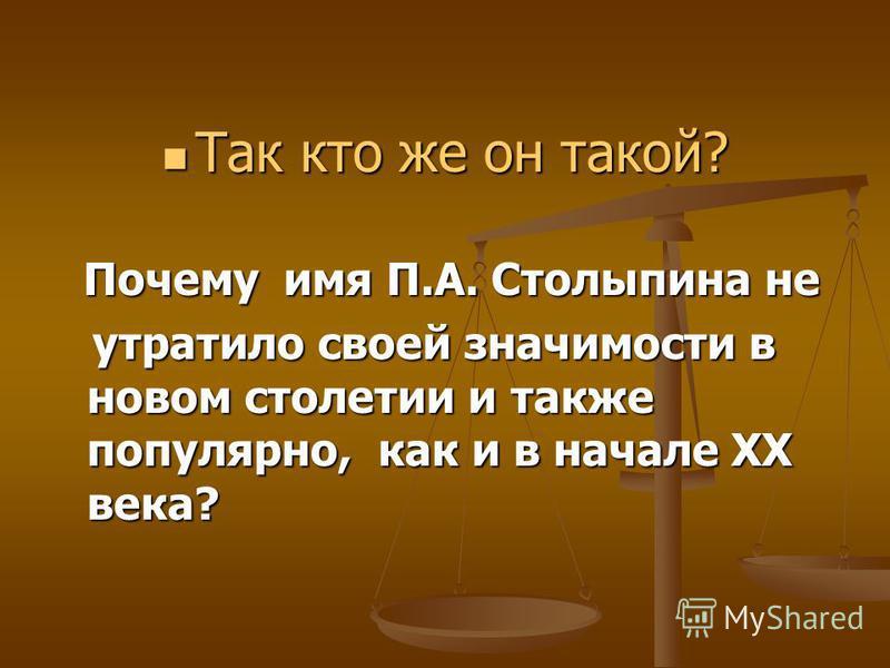 Так кто же он такой? Так кто же он такой? Почему имя П.А. Столыпина не Почему имя П.А. Столыпина не утратило своей значимости в новом столетии и также популярно, как и в начале XX века? утратило своей значимости в новом столетии и также популярно, ка