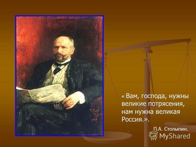 « Вам, господа, нужны великие потрясения, нам нужна великая Россия.». П.А. Столыпин.