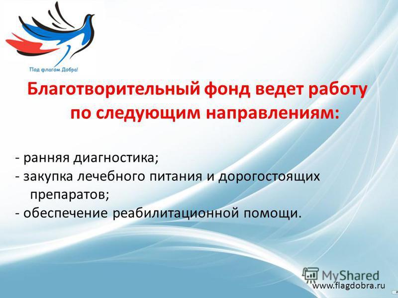 Благотворительный фонд ведет работу по следующим направлениям: - ранняя диагностика; - закупка лечебного питания и дорогостоящих препаратов; - обеспечение реабилитационной помощи. www.flagdobra.ru