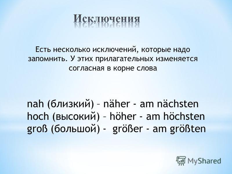 Есть несколько исключений, которые надо запомнить. У этих прилагательных изменяется согласная в корне слова nah (близкий) – näher - am nächsten hoch (высокий) – höher - am höchsten groß (большой) - größer - am größten