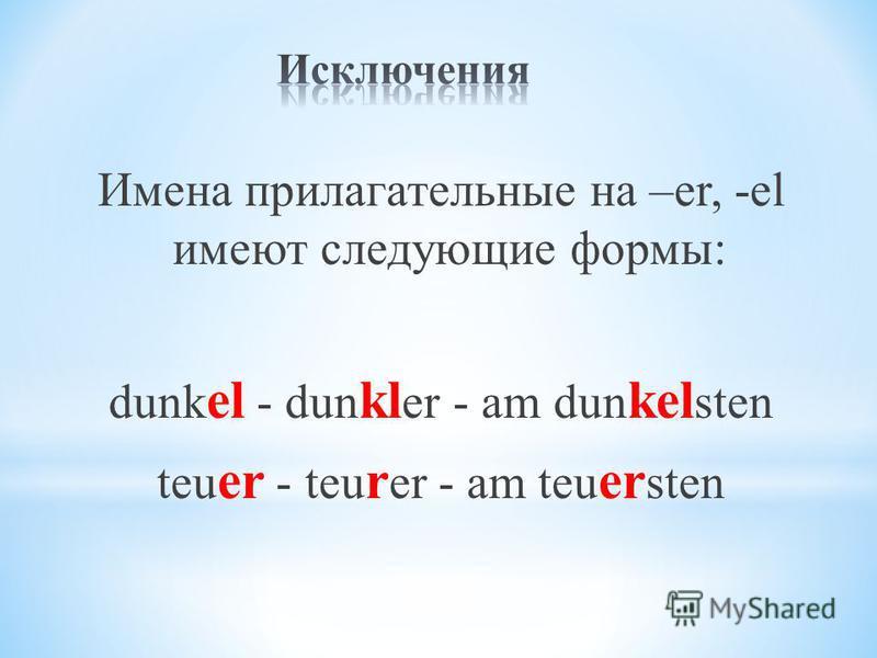 Имена прилагательные на –er, -el имеют следующие формы: dunk el - dun kl er - am dun kel sten teu er - teu r er - am teu er sten