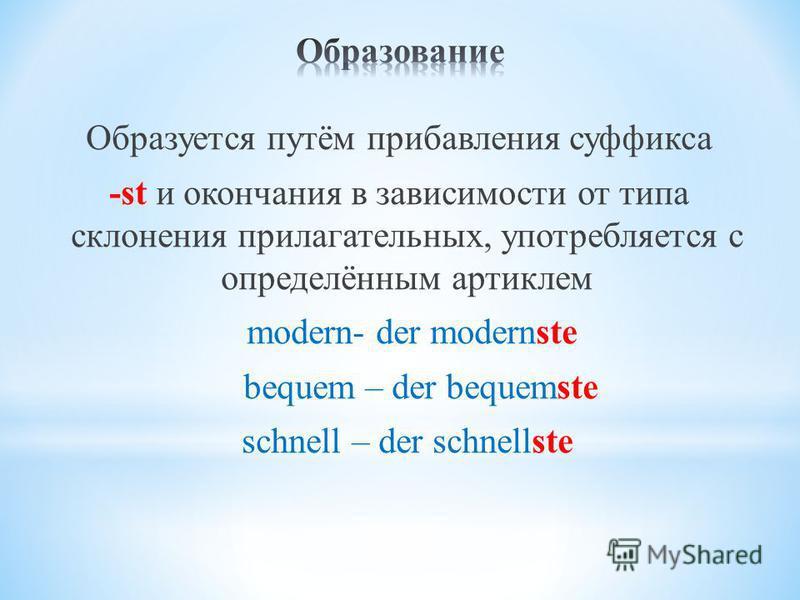 Образуется путём прибавления суффикса -st и окончания в зависимости от типа склонения прилагательных, употребляется с определённым артиклем modern- der modernste bequem – der bequemste schnell – der schnellste