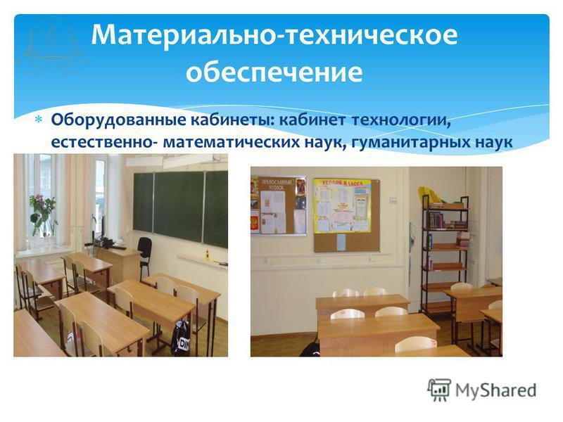 Оборудованные кабинеты: кабинет технологии, естественно- математических наук, гуманитарных наук Материально-техническое обеспечение