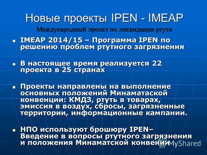 Новые проекты IPEN - IMEAP Международный проект по ликвидации ртути IMEAP 2014/15 – Программа IPEN по решению проблем ртутного загрязнения IMEAP 2014/15 – Программа IPEN по решению проблем ртутного загрязнения В настоящее время реализуется 22 проекта