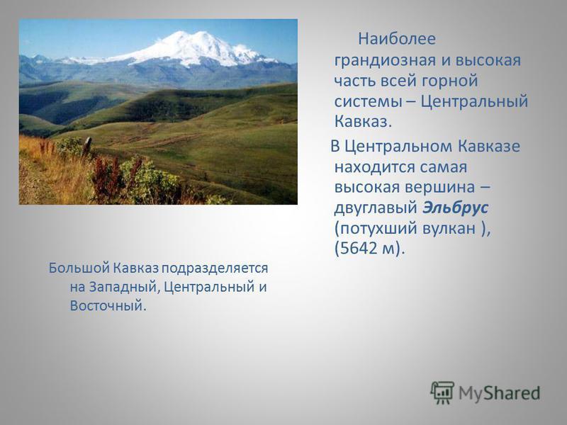 Большой Кавказ подразделяется на Западный, Центральный и Восточный. Наиболее грандиозная и высокая часть всей горной системы – Центральный Кавказ. В Центральном Кавказе находится самая высокая вершина – двуглавый Эльбрус (потухший вулкан ), (5642 м).