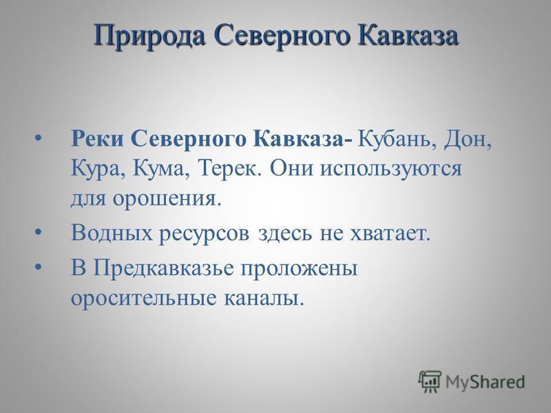 Реки Северного Кавказа- Кубань, Дон, Кура, Кума, Терек. Они используются для орошения. Водных ресурсов здесь не хватает. В Предкавказье проложены оросительные каналы. Природа Северного Кавказа