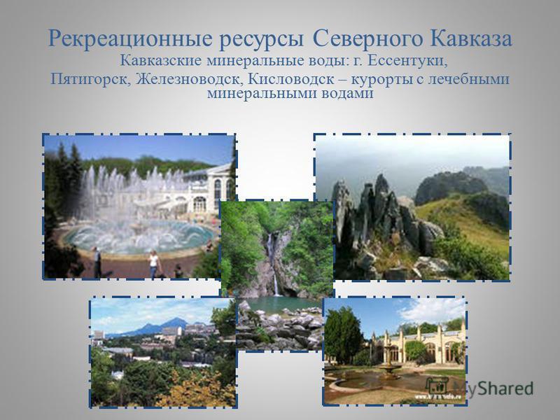 Рекреационные ресурсы Северного Кавказа Кавказские минеральные воды: г. Ессентуки, Пятигорск, Железноводск, Кисловодск – курорты с лечебными минеральными водами