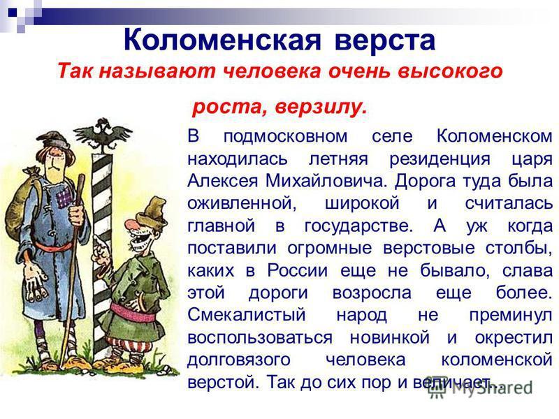 Коломенская верста Так называют человека очень высокого роста, верзилу. В подмосковном селе Коломенском находилась летняя резиденция царя Алексея Михайловича. Дорога туда была оживленной, широкой и считалась главной в государстве. А уж когда поставил
