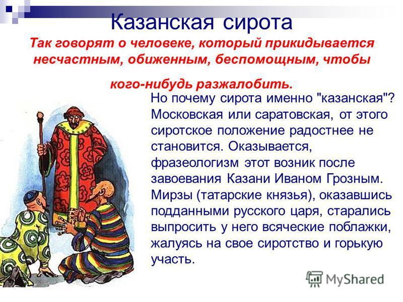 Казанская cирoтa Так говорят о человеке, который прикидывается несчастным, обиженным, беспомощным, чтобы кого-нибудь разжалобить. Но почему сирота именно