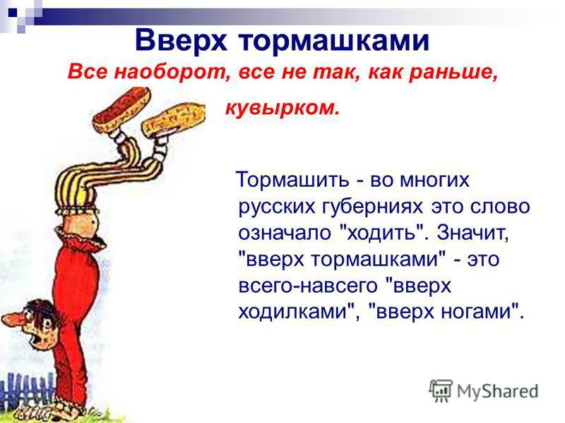 Вверх тормашками Все наоборот, все не так, как раньше, кувырком. Тормашить - во многих русских губерниях это слово означало ходить. Значит, вверх тормашками - это всего-навсего вверх ходилками, вверх ногами.