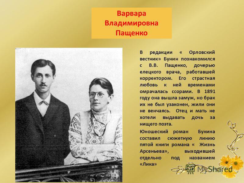 Варвара Владимировна Пащенко В редакции « Орловский вестник» Бунин познакомился с В.В. Пащенко, дочерью елецкого врача, работавшей корректором. Его страстная любовь к ней временами омрачалась ссорами. В 1891 году она вышла замуж, но брак их не был уз