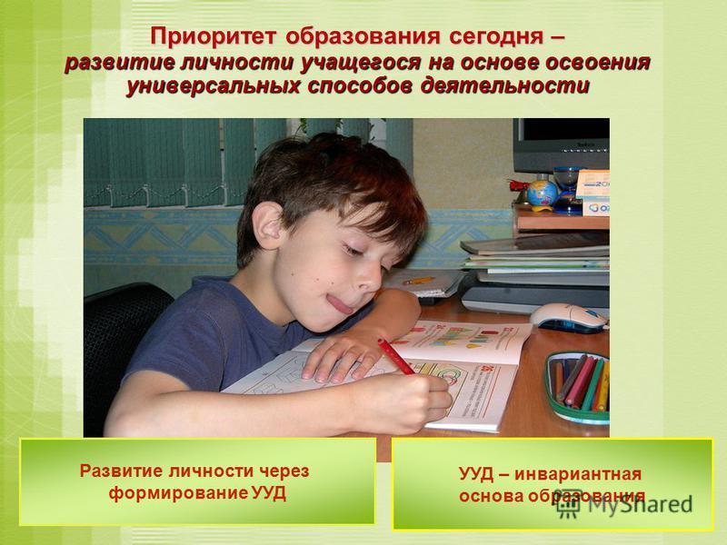 Приоритет образования сегодня – развитие личности учащегося на основе освоения универсальных способов деятельности Развитие личности через формирование УУД УУД – инвариантная основа образования