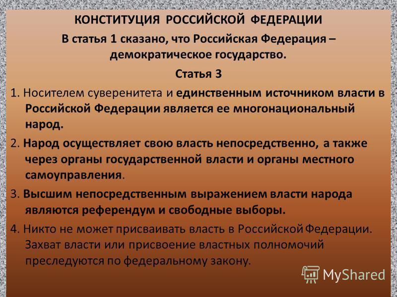 КОНСТИТУЦИЯ РОССИЙСКОЙ ФЕДЕРАЦИИ В статья 1 сказано, что Российская Федерация – демократическое государство. Статья 3 1. Носителем суверенитета и единственным источником власти в Российской Федерации является ее многонациональный народ. 2. Народ осущ
