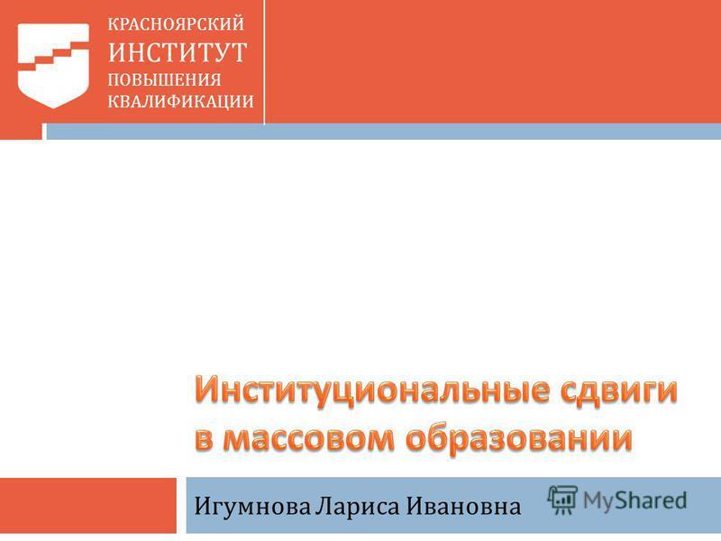КРАСНОЯРСКИЙ ИНСТИТУТ ПОВЫШЕНИЯ КВАЛИФИКАЦИИ Игумнова Лариса Ивановна