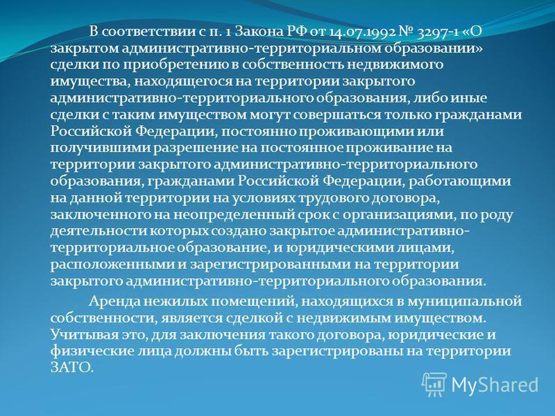 В соответствии с п. 1 Закона РФ от 14.07.1992 3297-1 «О закрытом административно-территориальном образовании» сделки по приобретению в собственность недвижимого имущества, находящегося на территории закрытого административно-территориального образова