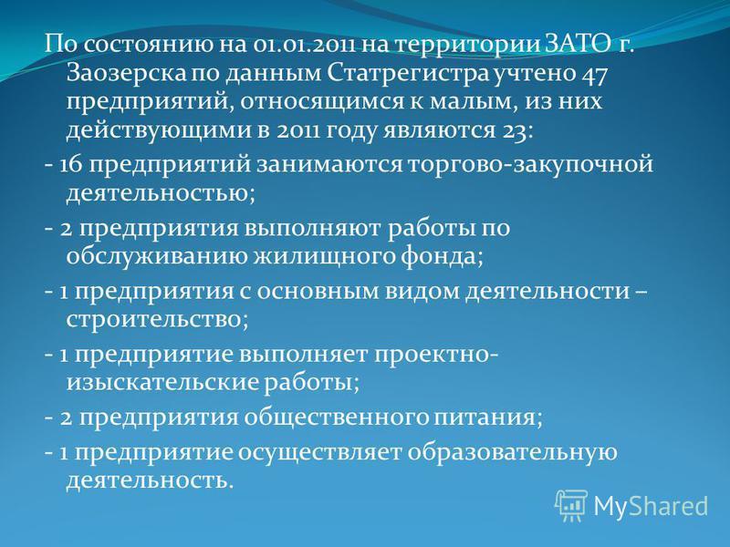 По состоянию на 01.01.2011 на территории ЗАТО г. Заозерска по данным Статрегистра учтено 47 предприятий, относящимся к малым, из них действующими в 2011 году являются 23: - 16 предприятий занимаются торгово-закупочной деятельностью; - 2 предприятия в