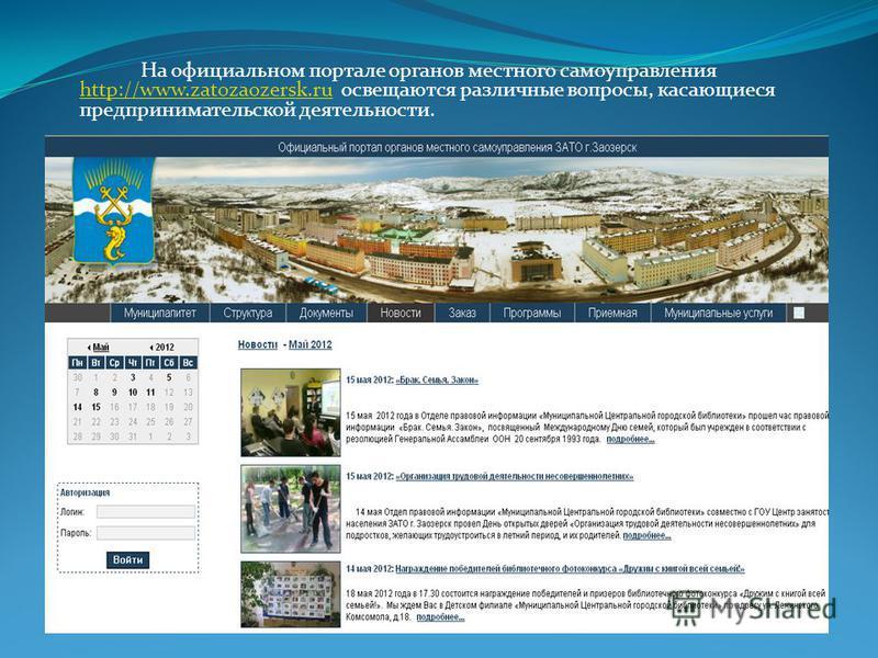 На официальном портале органов местного самоуправления http://www.zatozaozersk.ru освещаются различные вопросы, касающиеся предпринимательской деятельности. http://www.zatozaozersk.ru