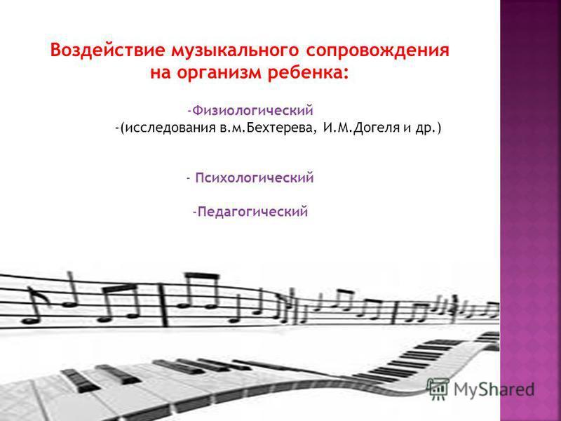 Воздействие музыкального сопровождения на организм ребенка: -Физиологический -(исследования в.м.Бехтерева, И.М.Догеля и др.) - Психологический -Педагогический
