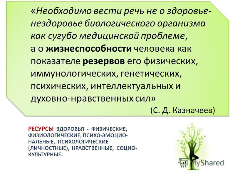 «Необходимо вести речь не о здоровье- нездоровье биологического организма как сугубо медицинской проблеме, а о жизнеспособности человека как показателе резервов его физических, иммунологических, генетических, психических, интеллектуальных и духовно-н