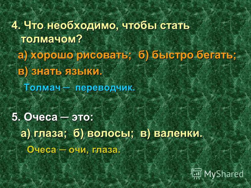 4. Что необходимо, чтобы стать толмачом? а) хорошо рисовать; б) быстро бегать; в) знать языки. Т олмач переводчик. 5. Очеса это: а) глаза; б) волосы; в) валенки. Очеса очи, глаза.