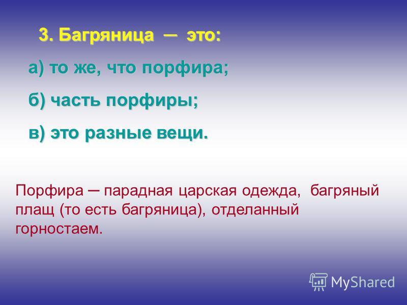 3. Багряница это: а) то же, что порфира; б) часть порфиры; в) это разные вещи. Порфира парадная царская одежда, багряный плащ (то есть багряница), отделанный горностаем.
