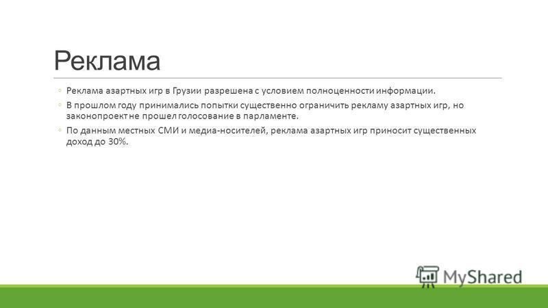 Реклама Реклама азартных игр в Грузии разрешена с условием полноценности информации. В прошлом году принимались попытки существенно ограничить рекламу азартных игр, но законопроект не прошел голосование в парламенте. По данным местных СМИ и медиа-нос