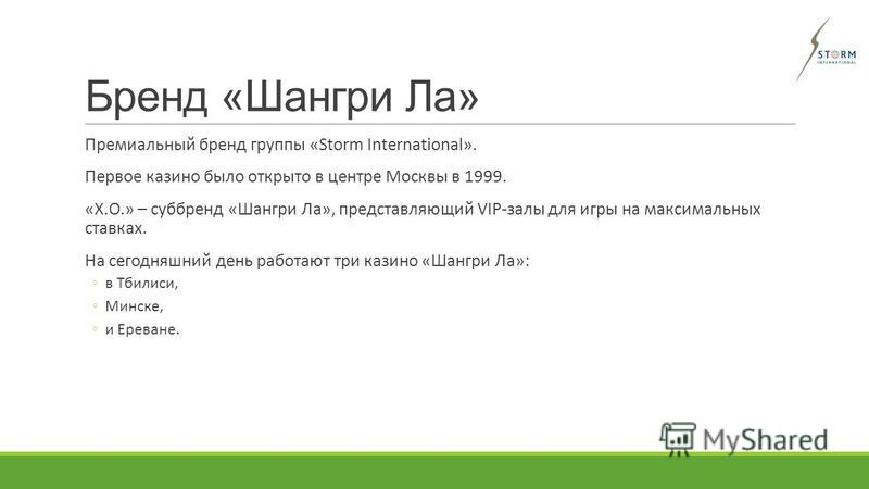 Бренд «Шангри Ла» Премиальный бренд группы «Storm International». Первое казино было открыто в центре Москвы в 1999. «Х.О.» – суббренд «Шангри Ла», представляющий VIP-залы для игры на максимальных ставках. На сегодняшний день работают три казино «Шан