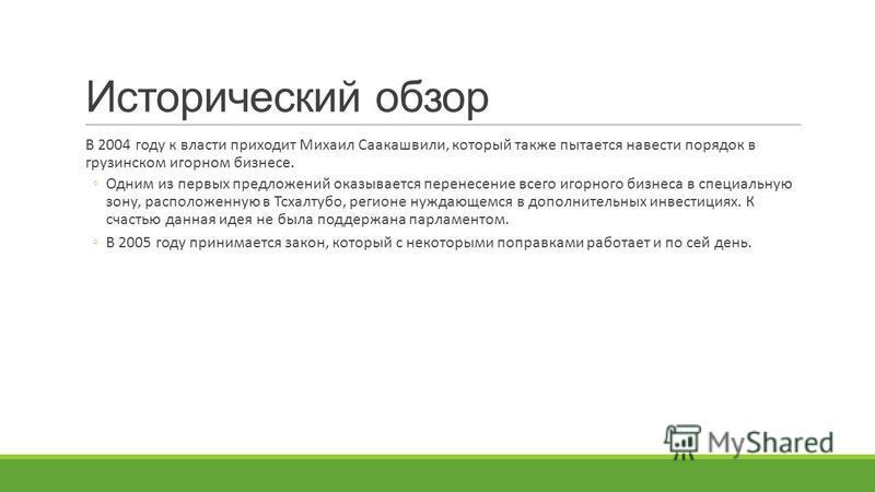 Исторический обзор В 2004 году к власти приходит Михаил Саакашвили, который также пытается навести порядок в грузинском игорном бизнесе. Одним из первых предложений оказывается перенесение всего игорного бизнеса в специальную зону, расположенную в Тс