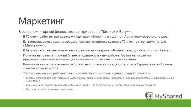 Маркетинг В основном игорный бизнес сконцентрирован в Тбилиси и Батуми: В Тбилиси работает три казино – «Аджара», «Иверия» и «Шангри Ла» и множество слот-залов. Есть информация о планируемом открытии четвертого казино в Тбилиси в строящемся отеле «Ми