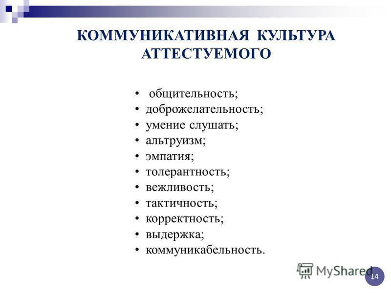 КОММУНИКАТИВНАЯ КУЛЬТУРА АТТЕСТУЕМОГО общительность; доброжелательность; умение слушать; альтруизм; эмпатия; толерантность; вежливость; тактичность; корректность; выдержка; коммуникабельность. 14