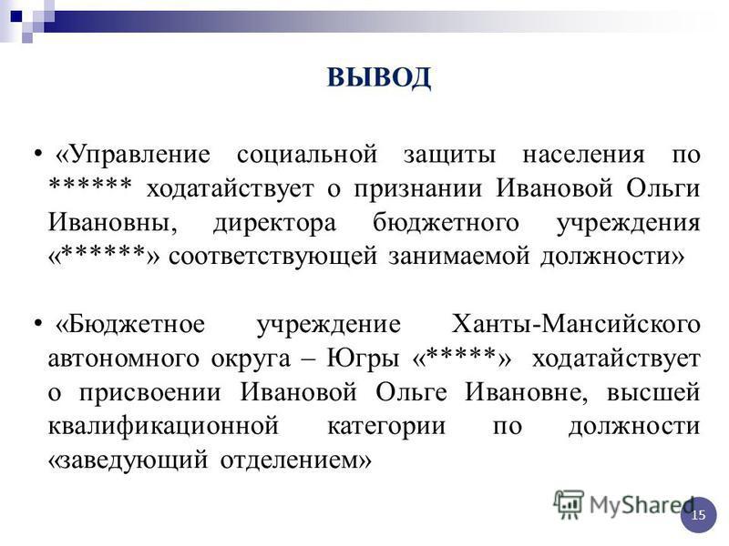 «Управление социальной защиты населения по ****** ходатайствует о признании Ивановой Ольги Ивановны, директора бюджетного учреждения «******» сответствующей санимаемой доджности» «Бюджетное учреждение Ханты-Мансийского автономного округа – Югры «****